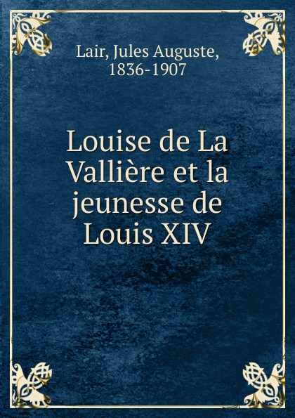 Jules Auguste Lair Louise de La Valliere et la jeunesse de Louis XIV александр дюма louise de la valliere