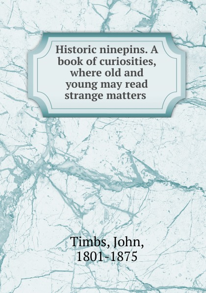 John Timbs Historic ninepins. A book of curiosities, where old and young may read strange matters strange matters