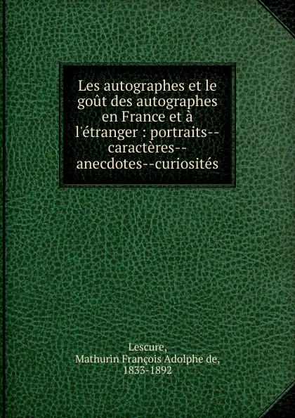 Mathurin François Adolphe de Lescure Les autographes et le gout des autographes en France et a l.etranger mathurin françois adolphe de lescure les femmes philosophes classic reprint