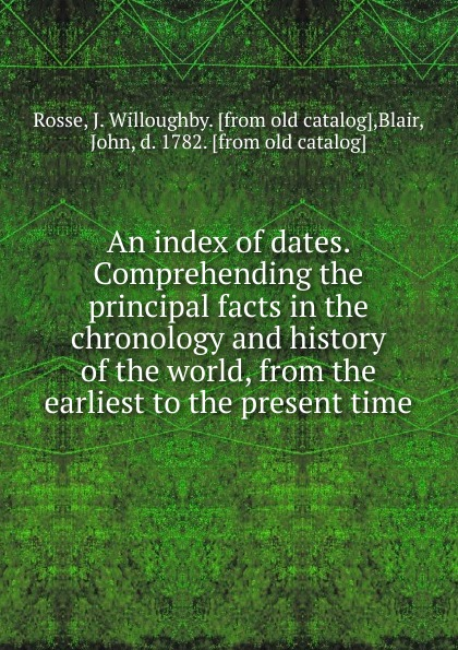 J. Willoughby Rosse An index of dates. Comprehending the principal facts in the chronology and history of the world, from the earliest to the present time felix j palma the map of time and the turn of the screw