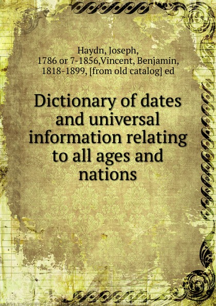 Joseph Haydn Dictionary of dates and universal information relating to all ages and nations benjamin vincent haydn s dictionary of dates relating to all ages and nations for universal reference
