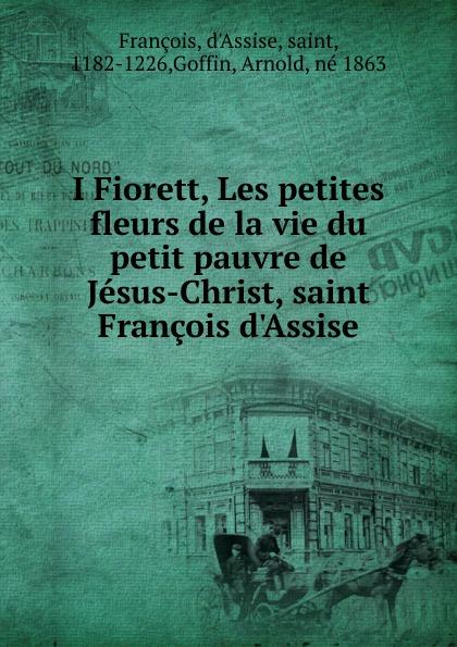 Arnold Goffin I Fiorett, les petites fleurs de la vie du petit pauvre de Jesus-Christ saint Francois d.Assise цены онлайн