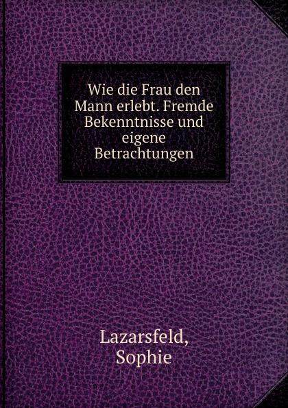 Sophie Lazarsfeld Wie die Frau den Mann erlebt. Fremde Bekenntnisse und eigene Betrachtungen