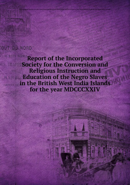 The Incorporated Society for the Conversion Report of the Incorporated Society for the Conversion and Religious Instruction and Education of the Negro Slaves in the British West India Islands r john morrissey conversion