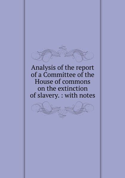 Charles Wheeler Denison Analysis of the report of a Committee of the House of commons on the extinction of slavery thomas abel charles the gospel of slavery