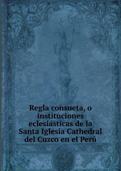 Peru Regla consueta, o instituciones eclesiasticas de la Santa Iglesia Cathedral del Cuzco en el Peru. munoz de toledo sermon en la solene otava del capitulo prouincial del cuzco
