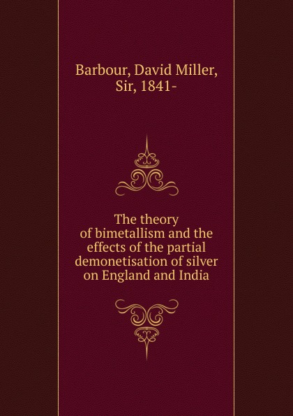David Miller Barbour The theory of bimetallism and the effects of the partial demonetisation of silver on England and India william tennant thoughts on the effects of the british government on the state of india