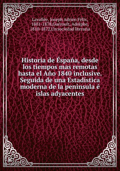 Joseph Adrien Félix Lavallée Historia de Espana, desde los tiempos mas remotas hasta el Ano 1840 inclusive. Seguida de una Estadistica moderna de la peninsula e islas adyacentes la espana moderna classic reprint