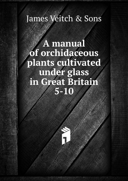 James Veitch A manual of orchidaceous plants cultivated under glass in Great Britain