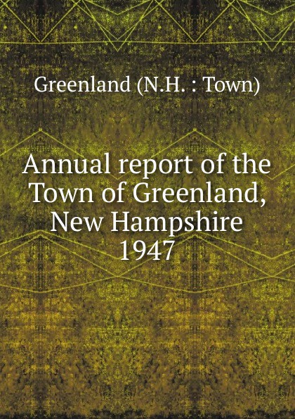 Annual report of the Town of Greenland, New Hampshire annual report for the town of bedford new hampshire 1948