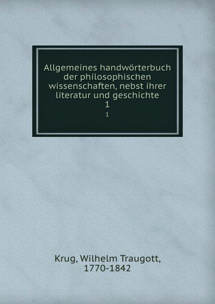 Wilhelm Traugott Krug Allgemeines handworterbuch der philosophischen wissenschaften, nebst ihrer literatur und geschichte. Band 1
