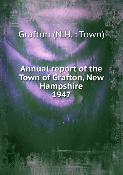 Annual report of the Town of Grafton, New Hampshire annual report for the town of bedford new hampshire 1948