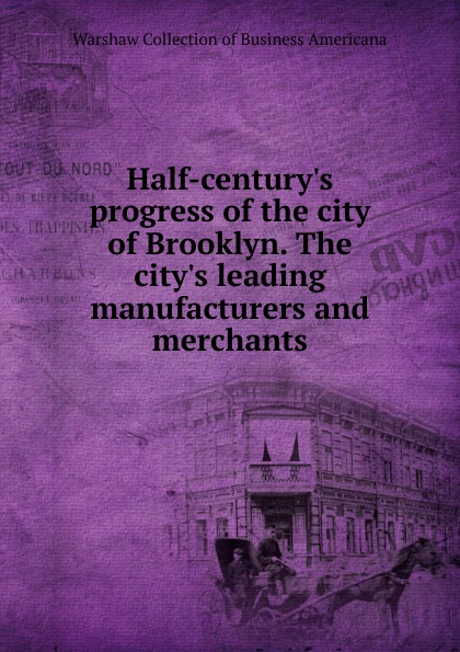 Half-century.s progress of the city of Brooklyn. The city.s leading manufacturers and merchants