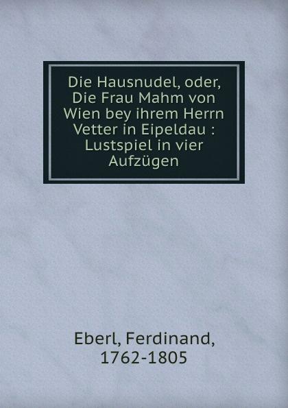 Ferdinand Eberl Die Hausnudel. oder, Die Frau Mahm von Wien bey ihrem Herrn Vetter in Eipeldau dawoud bey