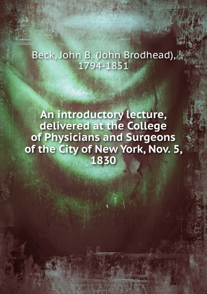 John Brodhead Beck An introductory lecture, delivered at the College of Physicians and Surgeons of the City of New York, Nov. 5, 1830 john william allen the danger of peace being the substance of a lecture delivered at king s college london on may 1