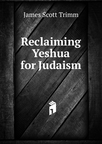 James Scott Trimm Reclaiming Yeshua for Judaism walter riggans yeshua ben david