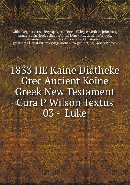 1833 HE Kaine Diatheke Grec Ancient Koine Greek New Testament Cura P Wilson Textus 03 - Luke p gaubert divertissement grec