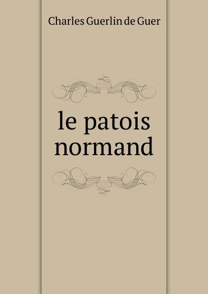 Charles Guerlin de Guer le patois normand pierre louis charles r joret des caracteres et de l extension du patois normand