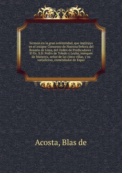 Blas de Acosta Sermon en la gran solemnidad, que instituyo en el insigne Conuento de Nuestra Senora del Rosario de Lima, del Orden de Predicadores munoz de toledo sermon en la solene otava del capitulo prouincial del cuzco