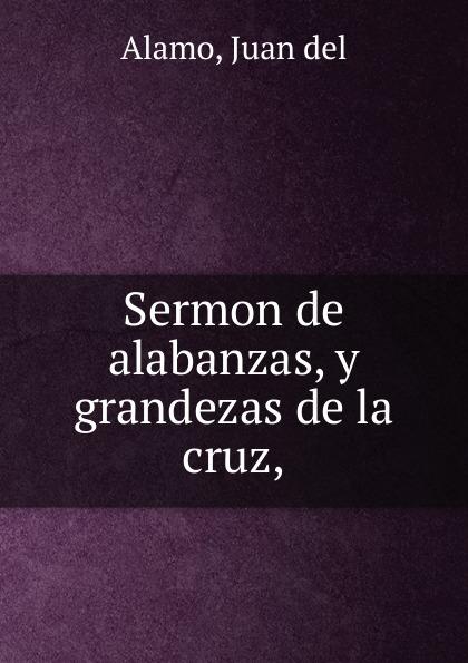 Juan del Alamo Sermon de alabanzas, y grandezas la cruz