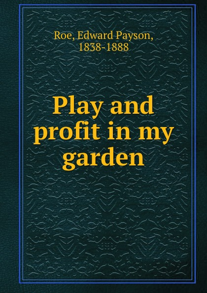 Roe Edward Payson Play and profit in my garden s liddle in my garden