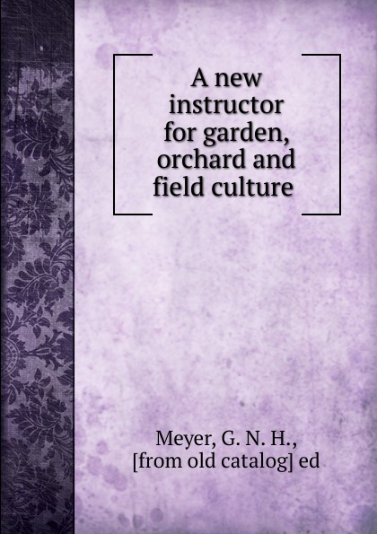 G.N. H. Meyer A new instructor for garden, orchard and field culture эксмо магнитные garden culture