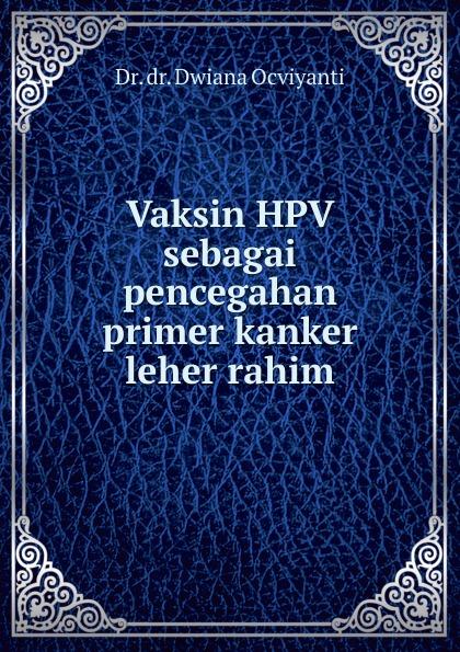 Dwiana Ocviyanti Vaksin HPV sebagai pencegahan primer kanker leher rahim abder rahim biad theory of life