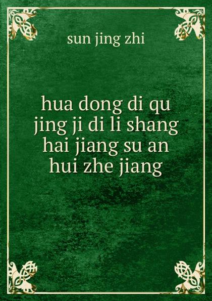 sun jing zhi hua dong di qu jing ji di li shang hai jiang su an hui zhe jiang цена