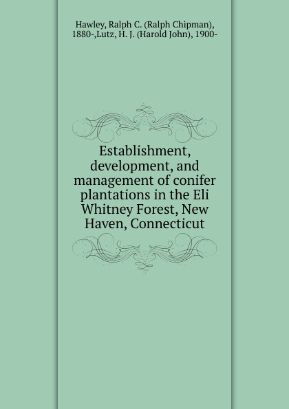 Ralph Chipman Hawley Establishment, development, and management of conifer plantations in the Eli Whitney Forest, New Haven, Connecticut цена