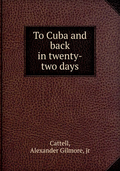 Alexander Gilmore Cattell To Cuba and back in twenty-two days недорго, оригинальная цена