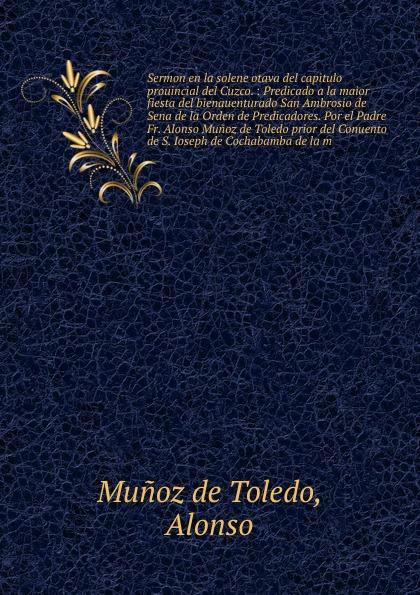 Munoz de Toledo Sermon en la solene otava del capitulo prouincial del Cuzco. el lego del carmen san franco de sena classic reprint