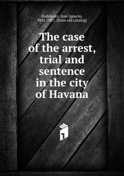 José Ignacio Rodríguez The case of the arrest, trial and sentence in the city of Havana
