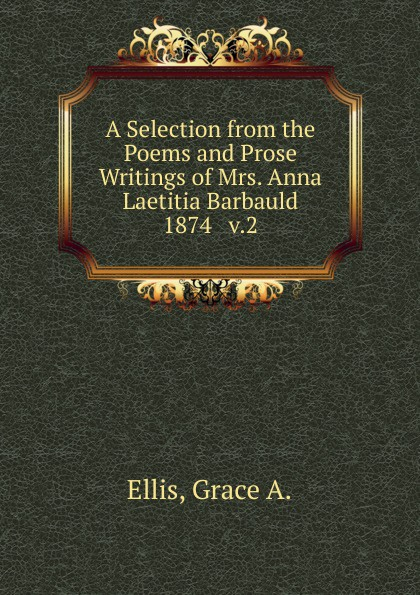 Grace A. Ellis A Selection from the Poems and Prose Writings of Mrs. Anna Laetitia Barbauld mrs barbauld charles journey to france and other tales