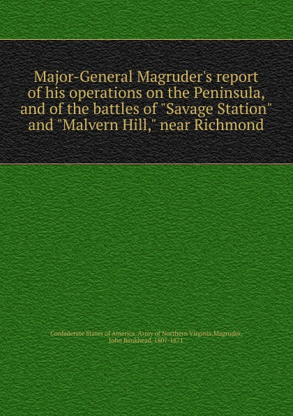 Major-General Magruder.s report of his operations on the Peninsula, and of the battles of Savage Station and Malvern Hill, near Richmond кеды malvern malvern ma121amtrg27
