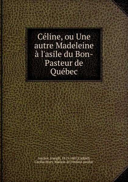 Joseph Auclair Celine, ou Une autre Madeleine a l.asile du Bon-Pasteur de Quebec