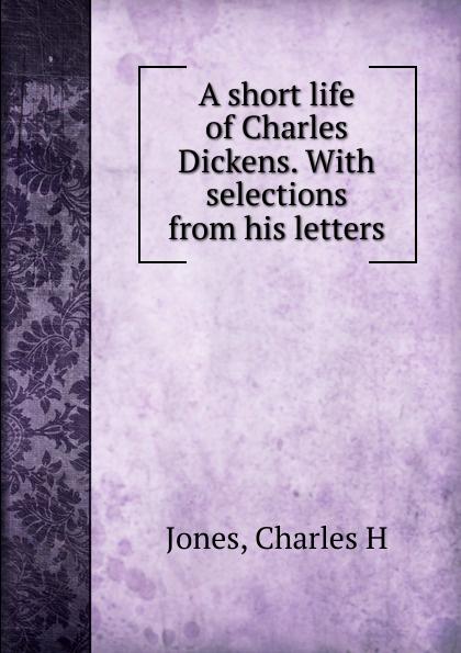 Charles H. Jones A short life of Charles Dickens. f t marzials life of charles dickens