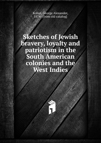 George Alexander Kohut Sketches of Jewish bravery, loyalty and patriotism in the South American colonies and the West Indies цены