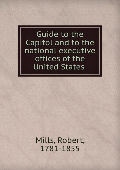 Robert Mills Guide to the Capitol and to the national executive offices of the United States