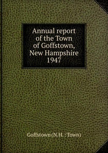 Annual report of the Town of Goffstown, New Hampshire, 1947 annual report for the town of bedford new hampshire 1948