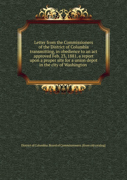 District of Columbia. Board of Commissioners Letter from the Commissioners of the District of Columbia transmitting, in obedience to an act approved Feb. 23, 1881, a report upon a proper site for a union depot in the city of Washington