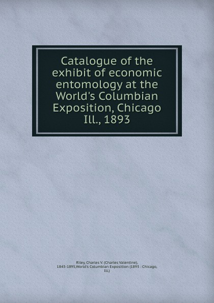 Charles Valentine Riley Catalogue of the exhibit of economic entomology at the World.s Columbian Exposition, Chicago Ill., 1893 world s columbian exposition 1 ill dedicatory and opening ceremonies of the world s columbian exposition historical and descriptive