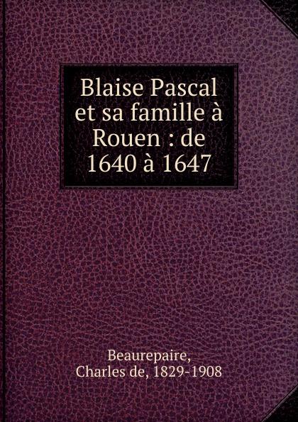 Charles de Beaurepaire Blaise Pascal et sa famille a Rouen