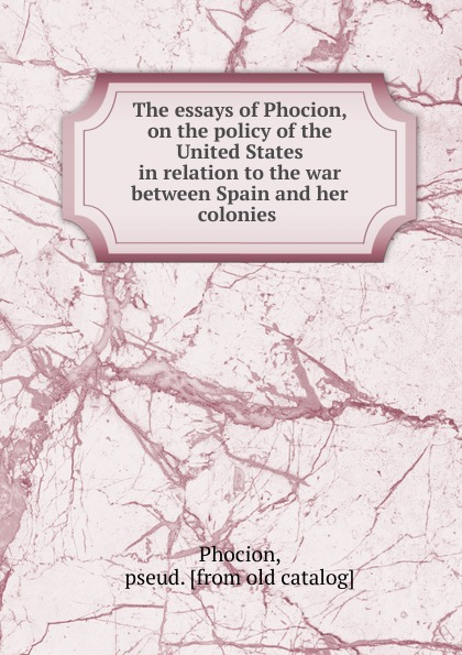 Phocion The essays of Phocion, on the policy of the United States in relation to the war between Spain and her colonies john tyndall essays on the floating matter of the air in relation to putrefaction and infection