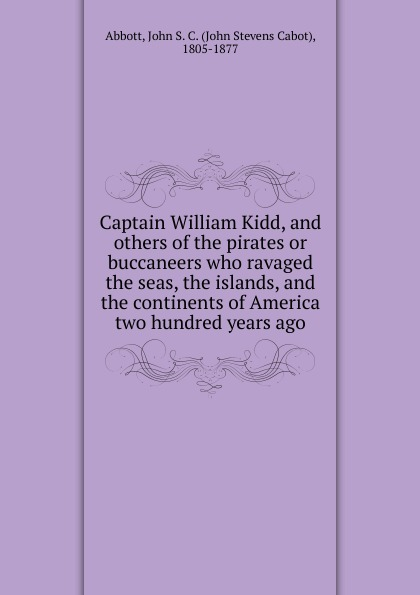 John S. C. Abbott Captain William Kidd, and others of the pirates or buccaneers who ravaged the seas, the islands, and the continents of America two hundred years ago kidd s the invention of wings