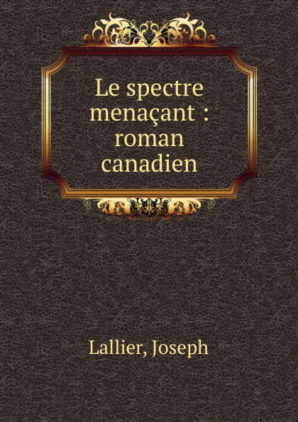 Joseph Lallier Le spectre menacant joseph lallier angeline guillou roman canadien classic reprint