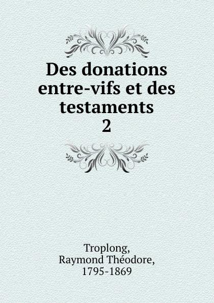 Raymond Théodore Troplong Des donations entre-vifs et des testaments charles demolombe traite des donations entre vifs et des testaments