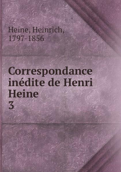 Heinrich Heine Correspondance inedite de Henri Heine