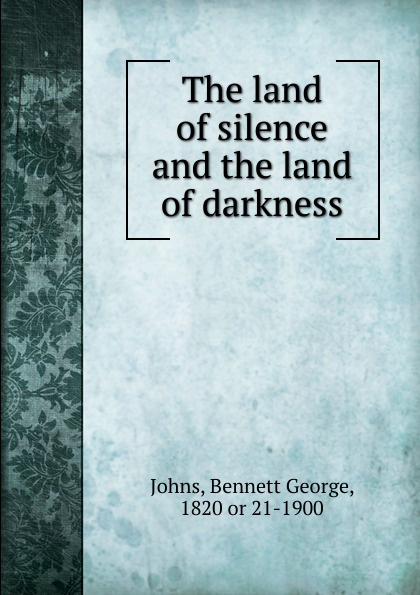Bennett George Johns The land of silence and the land of darkness
