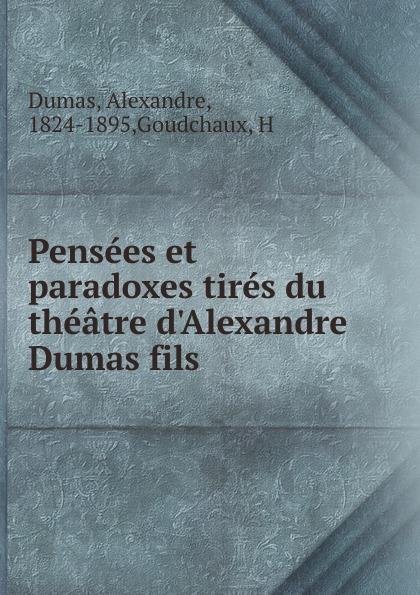 Alexandre Dumas Pensees et paradoxes tires du theatre d.Alexandre Dumas fils alexandre dumas le page du duc de savoie i ii