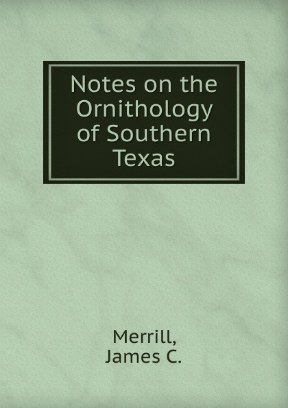 James C. Merrill Notes on the Ornithology of Southern Texas birds the art of ornithology